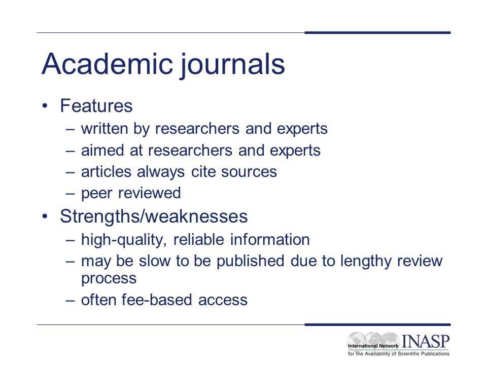 Academic journals Features –written by researchers and experts –aimed at researchers and experts –articles always cite sources –peer reviewed Strengths/weaknesses –high-quality, reliable information –may be slow to be published due to lengthy review process –often fee-based access