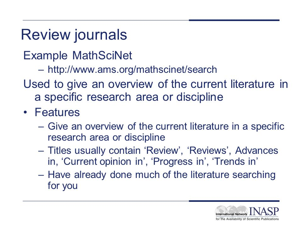 Review journals Example MathSciNet –  Used to give an overview of the current literature in a specific research area or discipline Features –Give an overview of the current literature in a specific research area or discipline –Titles usually contain Review, Reviews, Advances in, Current opinion in, Progress in, Trends in –Have already done much of the literature searching for you