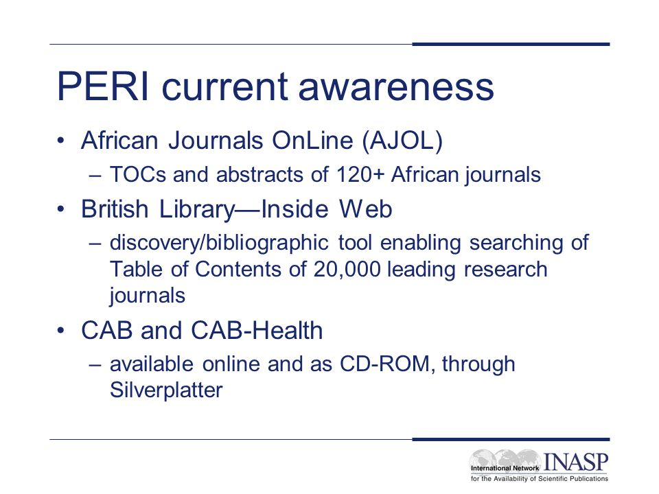 PERI current awareness African Journals OnLine (AJOL) –TOCs and abstracts of 120+ African journals British LibraryInside Web –discovery/bibliographic tool enabling searching of Table of Contents of 20,000 leading research journals CAB and CAB-Health –available online and as CD-ROM, through Silverplatter