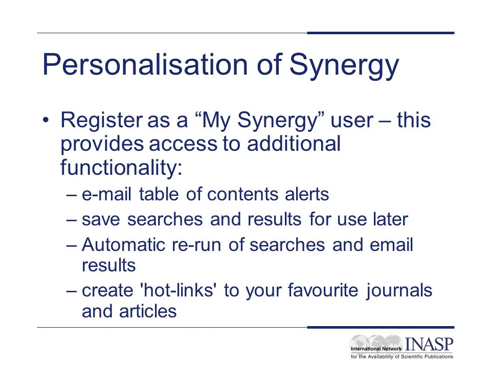 Personalisation of Synergy Register as a My Synergy user – this provides access to additional functionality: –e-mail table of contents alerts –save se