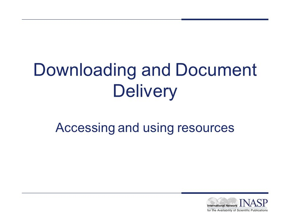 Downloading and Document Delivery Accessing and using resources