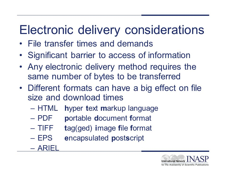 Electronic delivery considerations File transfer times and demands Significant barrier to access of information Any electronic delivery method requires the same number of bytes to be transferred Different formats can have a big effect on file size and download times –HTML hyper text markup language –PDF portable document format –TIFF tag(ged) image file format –EPS encapsulated postscript –ARIEL