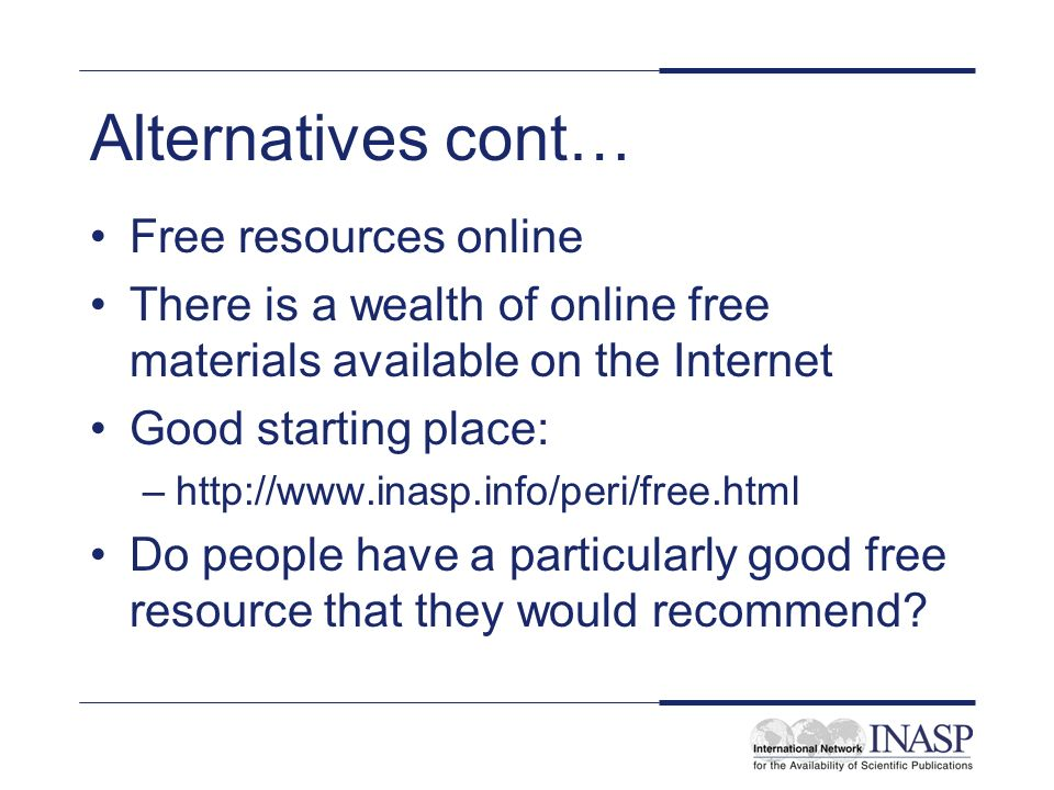 Alternatives cont… Free resources online There is a wealth of online free materials available on the Internet Good starting place: –http://www.inasp.info/peri/free.html Do people have a particularly good free resource that they would recommend?