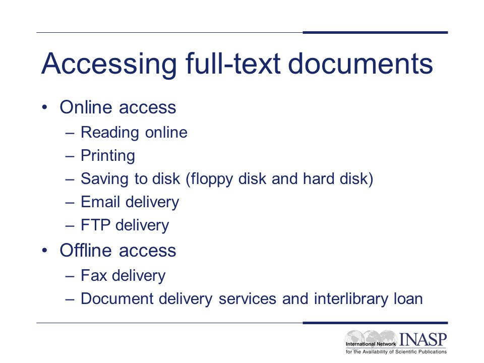 Accessing full-text documents Online access –Reading online –Printing –Saving to disk (floppy disk and hard disk) –Email delivery –FTP delivery Offline access –Fax delivery –Document delivery services and interlibrary loan