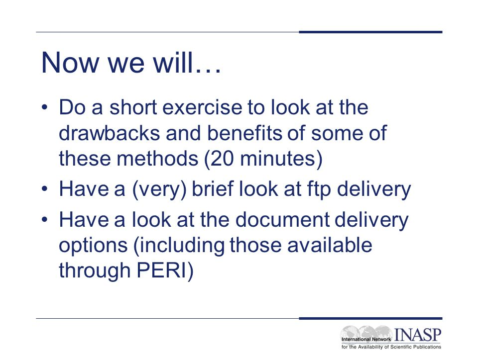 Now we will… Do a short exercise to look at the drawbacks and benefits of some of these methods (20 minutes) Have a (very) brief look at ftp delivery Have a look at the document delivery options (including those available through PERI)