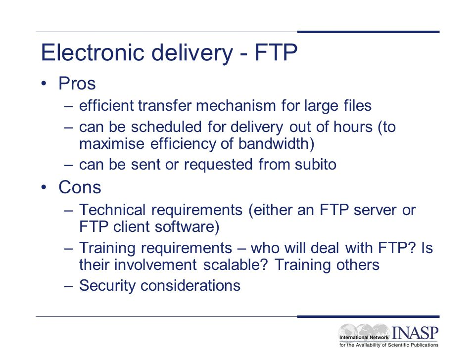 Electronic delivery - FTP Pros –efficient transfer mechanism for large files –can be scheduled for delivery out of hours (to maximise efficiency of bandwidth) –can be sent or requested from subito Cons –Technical requirements (either an FTP server or FTP client software) –Training requirements – who will deal with FTP.