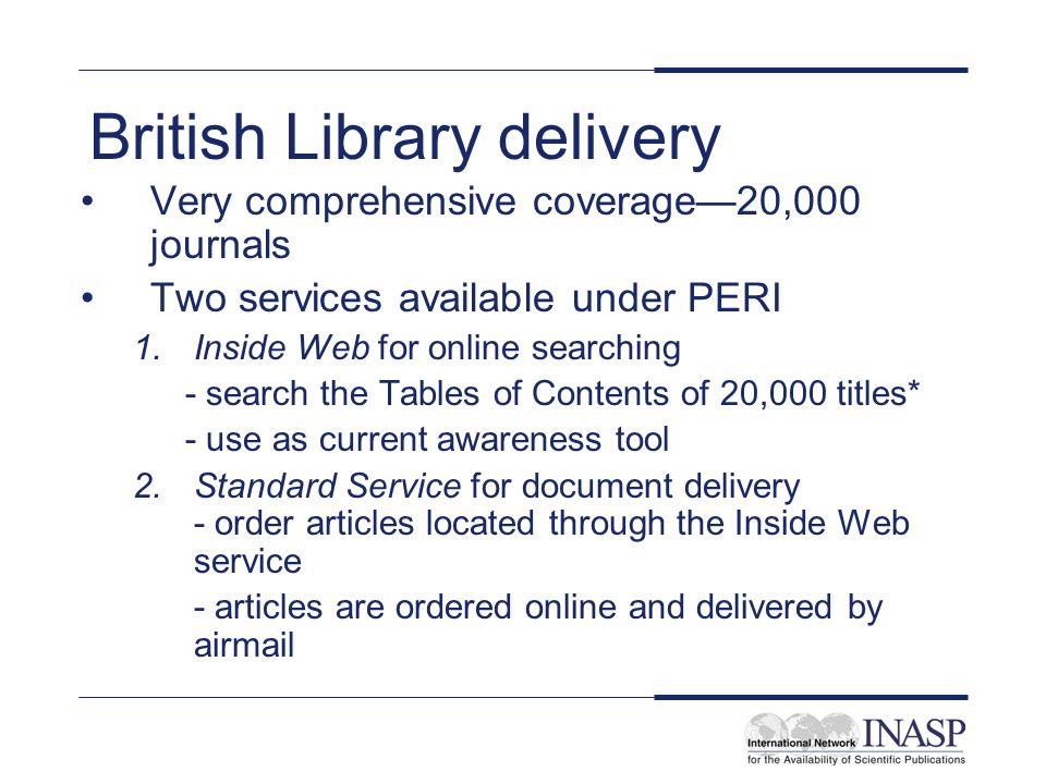 British Library delivery Very comprehensive coverage20,000 journals Two services available under PERI 1.Inside Web for online searching - search the Tables of Contents of 20,000 titles* - use as current awareness tool 2.Standard Service for document delivery - order articles located through the Inside Web service - articles are ordered online and delivered by airmail