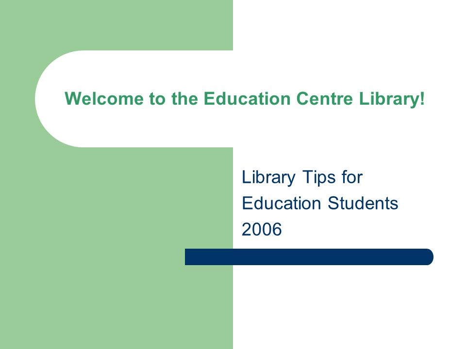 Welcome to the Education Centre Library! Library Tips for Education Students 2006
