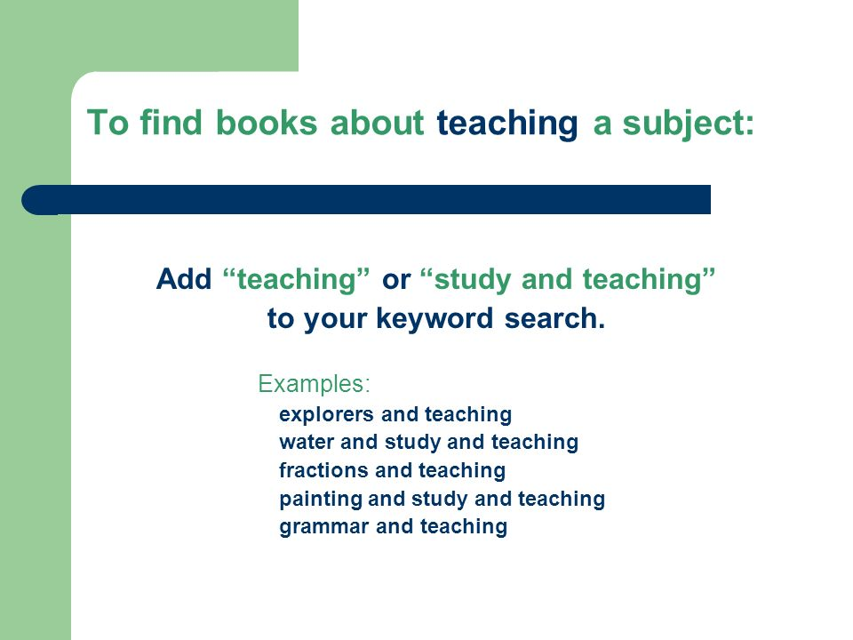 To find books about teaching a subject: Add teaching or study and teaching to your keyword search.