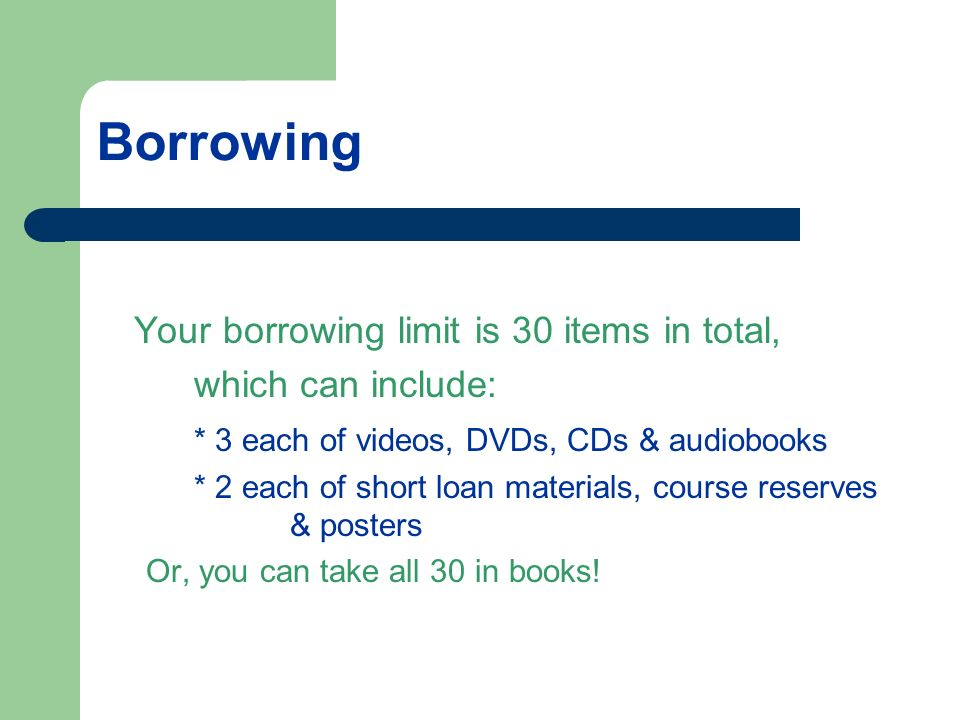 Borrowing Your borrowing limit is 30 items in total, which can include: * 3 each of videos, DVDs, CDs & audiobooks * 2 each of short loan materials, course reserves & posters Or, you can take all 30 in books!