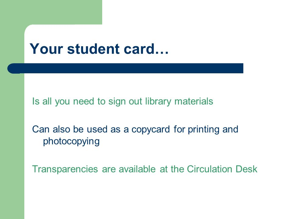 Your student card… Is all you need to sign out library materials Can also be used as a copycard for printing and photocopying Transparencies are available at the Circulation Desk