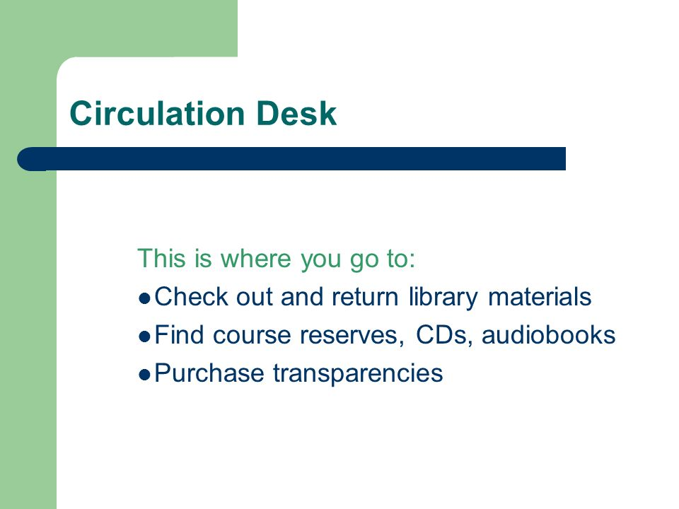 Circulation Desk This is where you go to: Check out and return library materials Find course reserves, CDs, audiobooks Purchase transparencies
