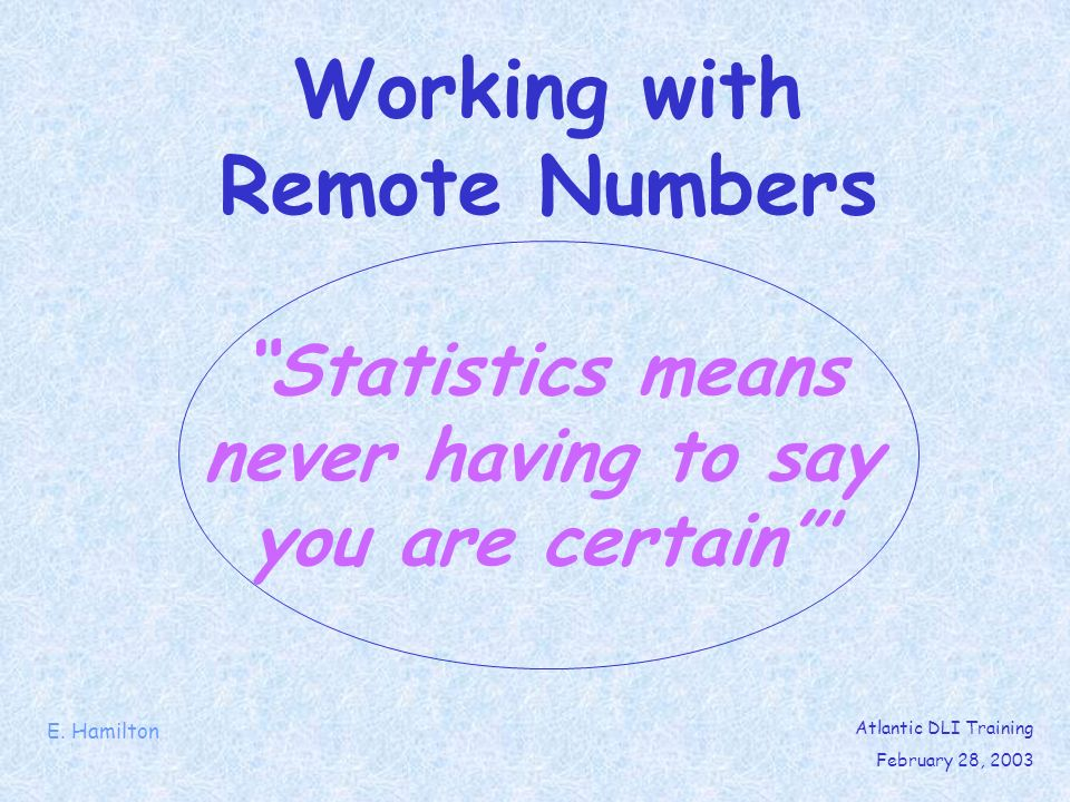 Statistics means never having to say you are certain Working with Remote Numbers E. Hamilton Atlantic DLI Training February 28, 2003