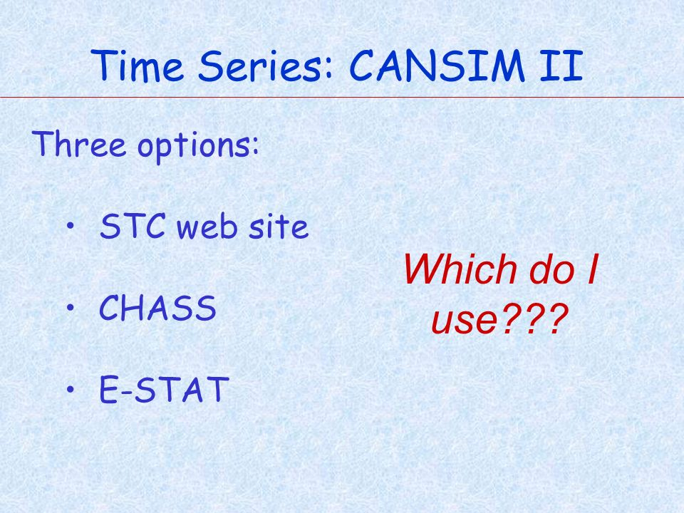 Time Series: CANSIM II Three options: STC web site CHASS E-STAT Which do I use???
