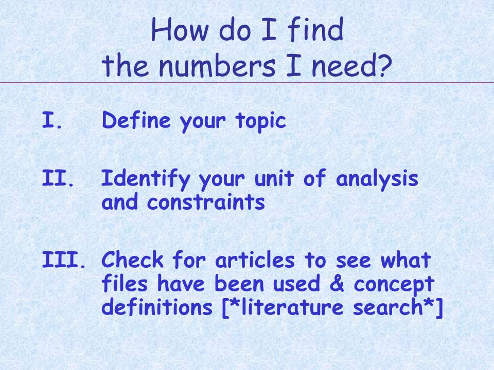 How do I find the numbers I need? I.Define your topic II.Identify your unit of analysis and constraints III.Check for articles to see what files have