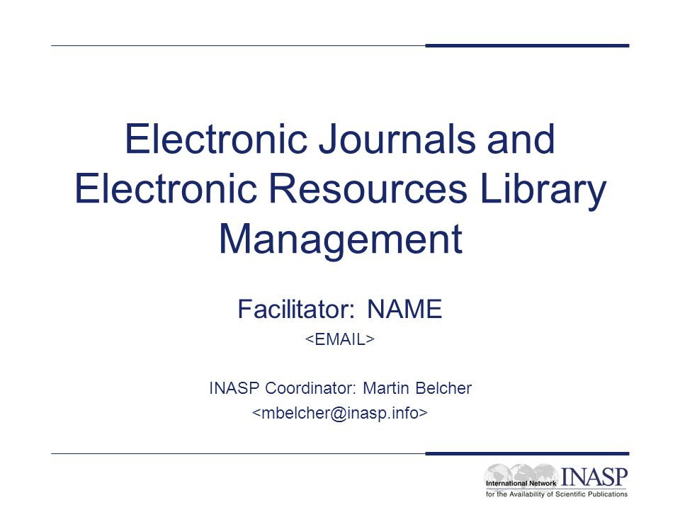 Electronic Journals and Electronic Resources Library Management Facilitator: NAME INASP Coordinator: Martin Belcher
