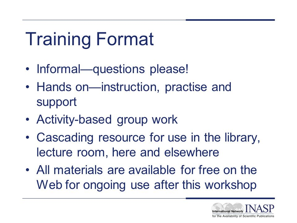 Training Format Informalquestions please! Hands oninstruction, practise and support Activity-based group work Cascading resource for use in the librar