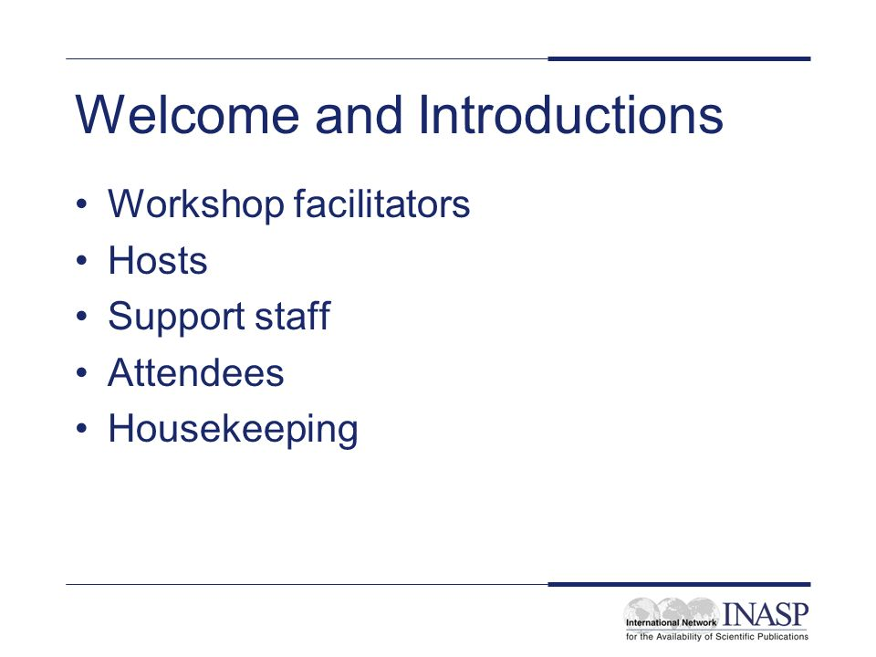 Welcome and Introductions Workshop facilitators Hosts Support staff Attendees Housekeeping