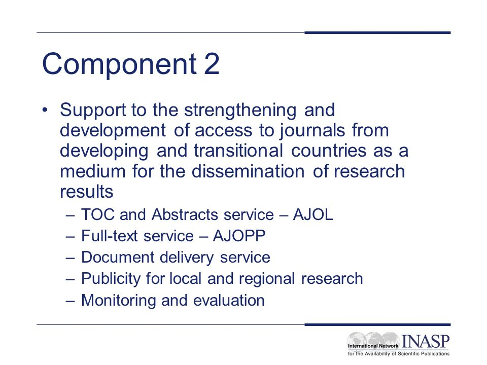 Component 2 Support to the strengthening and development of access to journals from developing and transitional countries as a medium for the dissemination of research results –TOC and Abstracts service – AJOL –Full-text service – AJOPP –Document delivery service –Publicity for local and regional research –Monitoring and evaluation