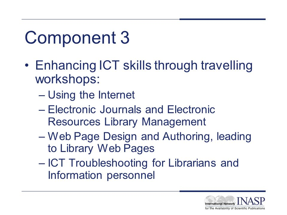 Component 3 Enhancing ICT skills through travelling workshops: –Using the Internet –Electronic Journals and Electronic Resources Library Management –Web Page Design and Authoring, leading to Library Web Pages –ICT Troubleshooting for Librarians and Information personnel