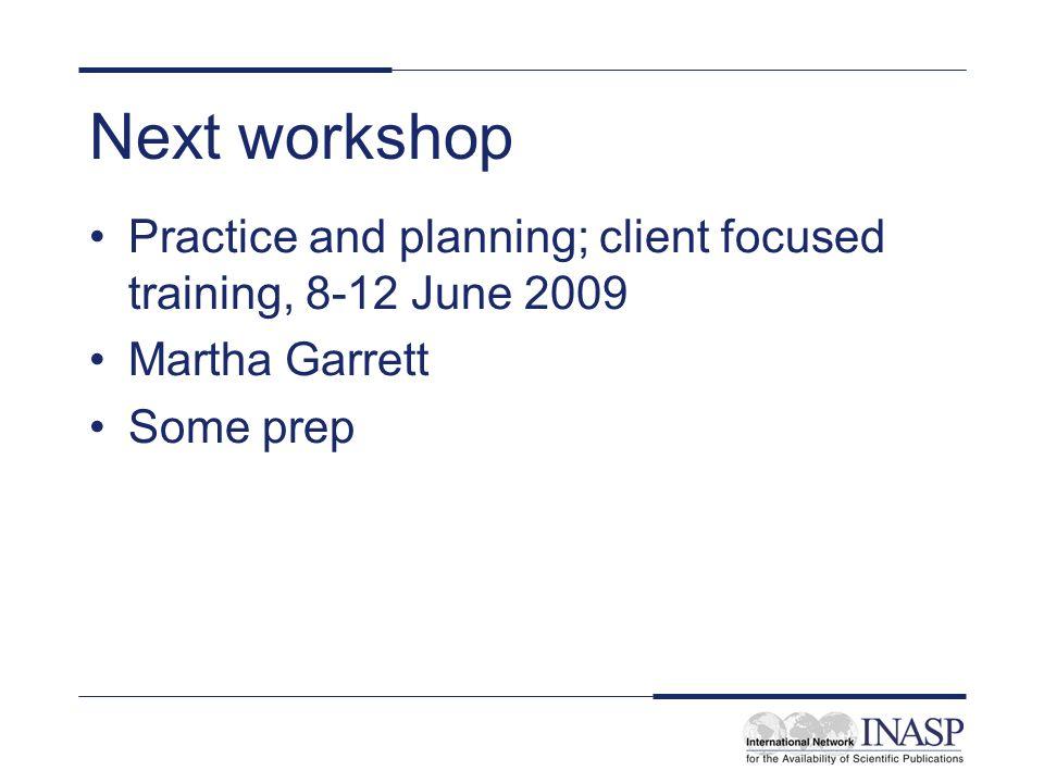 Next workshop Practice and planning; client focused training, 8-12 June 2009 Martha Garrett Some prep