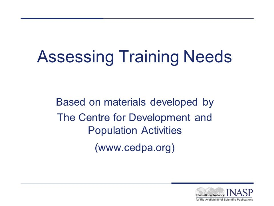 Learning objectives By the end of this unit participants will be able to: –explain how needs assessment helps in development of a training event –list the steps for conducting a needs assessment –identify the training needs of a specific group