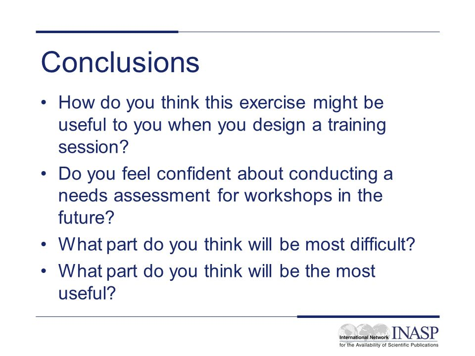 Conclusions How do you think this exercise might be useful to you when you design a training session? Do you feel confident about conducting a needs a