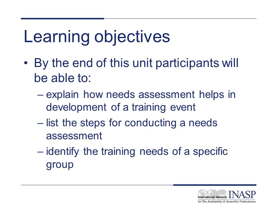 Learning objectives By the end of this unit participants will be able to: –explain how needs assessment helps in development of a training event –list
