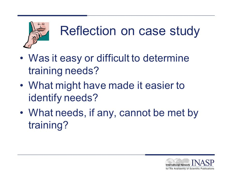 Reflection on case study Was it easy or difficult to determine training needs? What might have made it easier to identify needs? What needs, if any, c