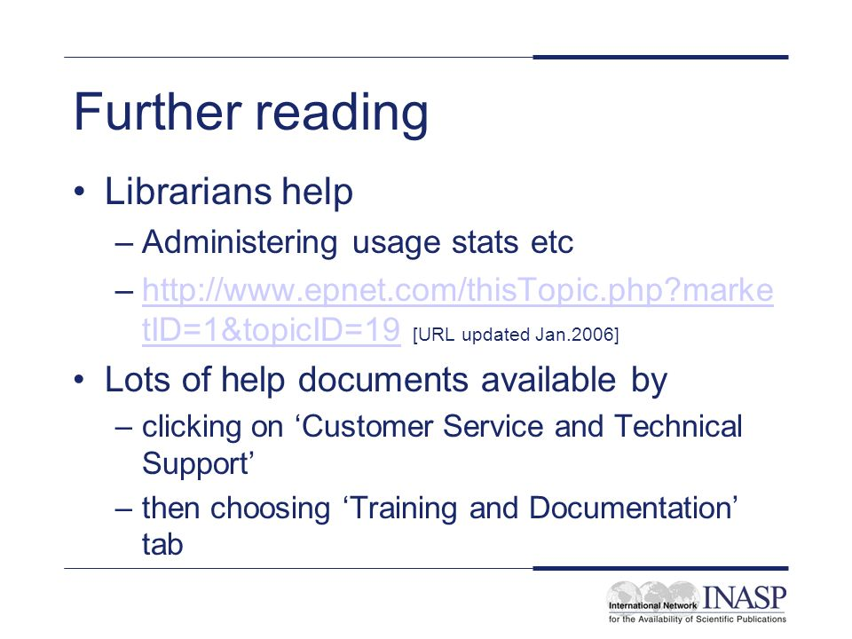 Further reading Librarians help –Administering usage stats etc –http://www.epnet.com/thisTopic.php?marke tID=1&topicID=19 [URL updated Jan.2006]http://www.epnet.com/thisTopic.php?marke tID=1&topicID=19 Lots of help documents available by –clicking on Customer Service and Technical Support –then choosing Training and Documentation tab