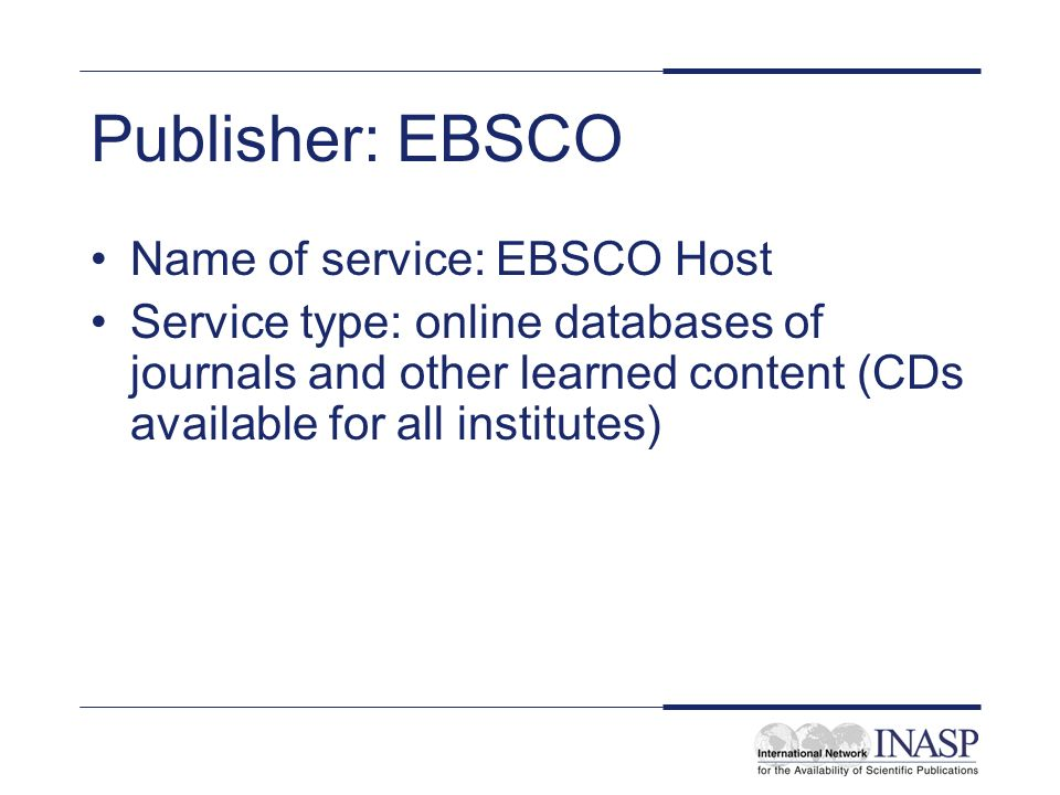 Publisher: EBSCO Name of service: EBSCO Host Service type: online databases of journals and other learned content (CDs available for all institutes)