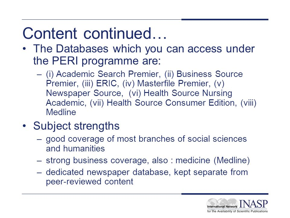 Content continued… The Databases which you can access under the PERI programme are: –(i) Academic Search Premier, (ii) Business Source Premier, (iii) ERIC, (iv) Masterfile Premier, (v) Newspaper Source, (vi) Health Source Nursing Academic, (vii) Health Source Consumer Edition, (viii) Medline Subject strengths –good coverage of most branches of social sciences and humanities –strong business coverage, also : medicine (Medline) –dedicated newspaper database, kept separate from peer-reviewed content