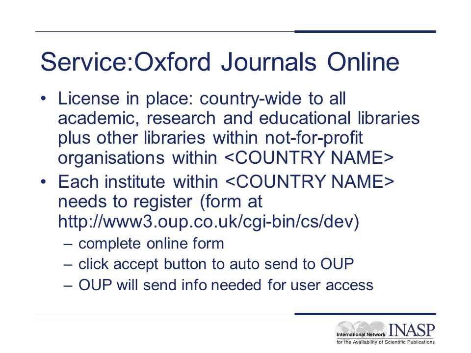 Service:Oxford Journals Online License in place: country-wide to all academic, research and educational libraries plus other libraries within not-for-profit organisations within Each institute within needs to register (form at   –complete online form –click accept button to auto send to OUP –OUP will send info needed for user access