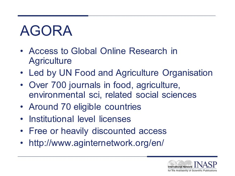 AGORA Access to Global Online Research in Agriculture Led by UN Food and Agriculture Organisation Over 700 journals in food, agriculture, environmenta