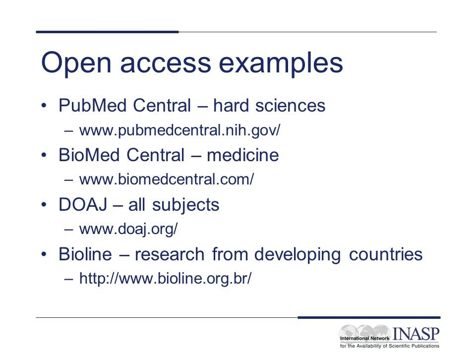 Open access examples PubMed Central – hard sciences –www.pubmedcentral.nih.gov/ BioMed Central – medicine –www.biomedcentral.com/ DOAJ – all subjects