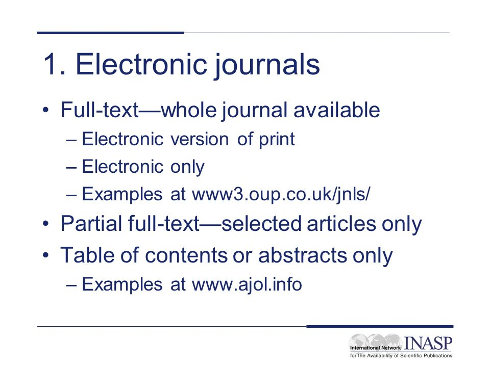 1. Electronic journals Full-textwhole journal available –Electronic version of print –Electronic only –Examples at www3.oup.co.uk/jnls/ Partial full-t