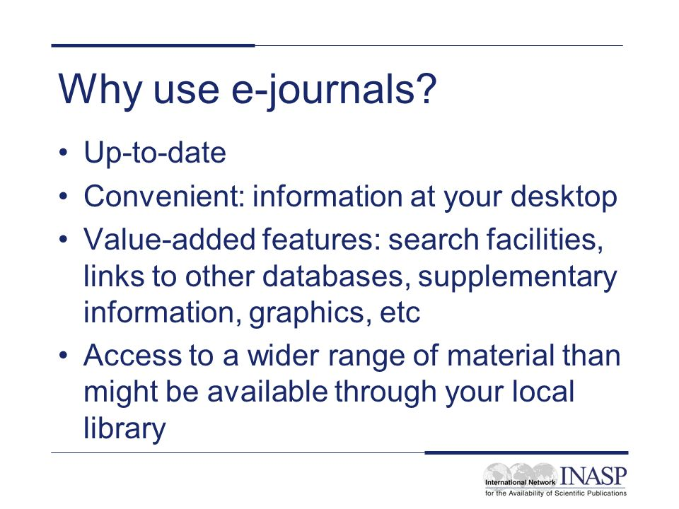 Why use e-journals? Up-to-date Convenient: information at your desktop Value-added features: search facilities, links to other databases, supplementar