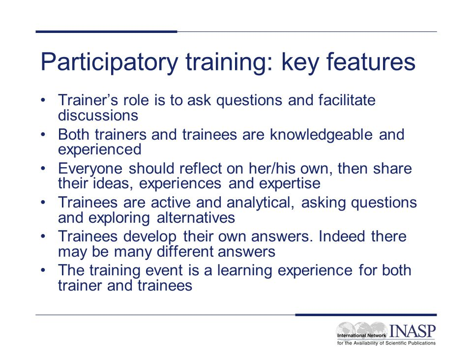 Participatory training: key features Trainers role is to ask questions and facilitate discussions Both trainers and trainees are knowledgeable and exp