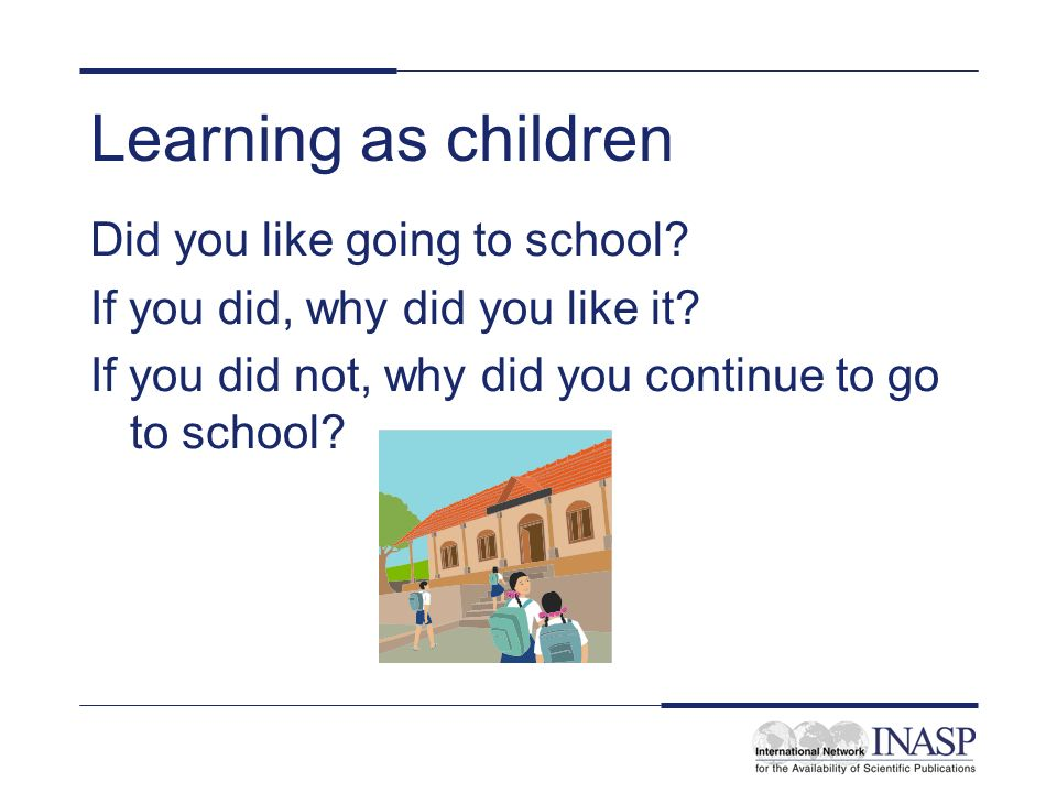 Learning as children Did you like going to school? If you did, why did you like it? If you did not, why did you continue to go to school?