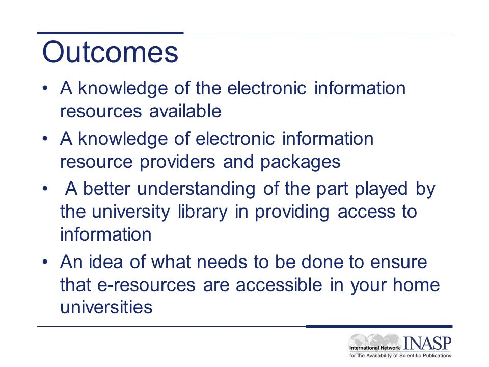 Outcomes A knowledge of the electronic information resources available A knowledge of electronic information resource providers and packages A better understanding of the part played by the university library in providing access to information An idea of what needs to be done to ensure that e-resources are accessible in your home universities