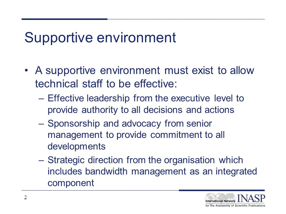 2 Supportive environment A supportive environment must exist to allow technical staff to be effective: –Effective leadership from the executive level