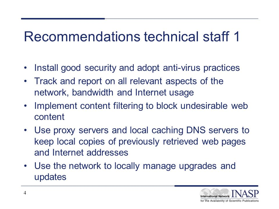 4 Recommendations technical staff 1 Install good security and adopt anti-virus practices Track and report on all relevant aspects of the network, bandwidth and Internet usage Implement content filtering to block undesirable web content Use proxy servers and local caching DNS servers to keep local copies of previously retrieved web pages and Internet addresses Use the network to locally manage upgrades and updates