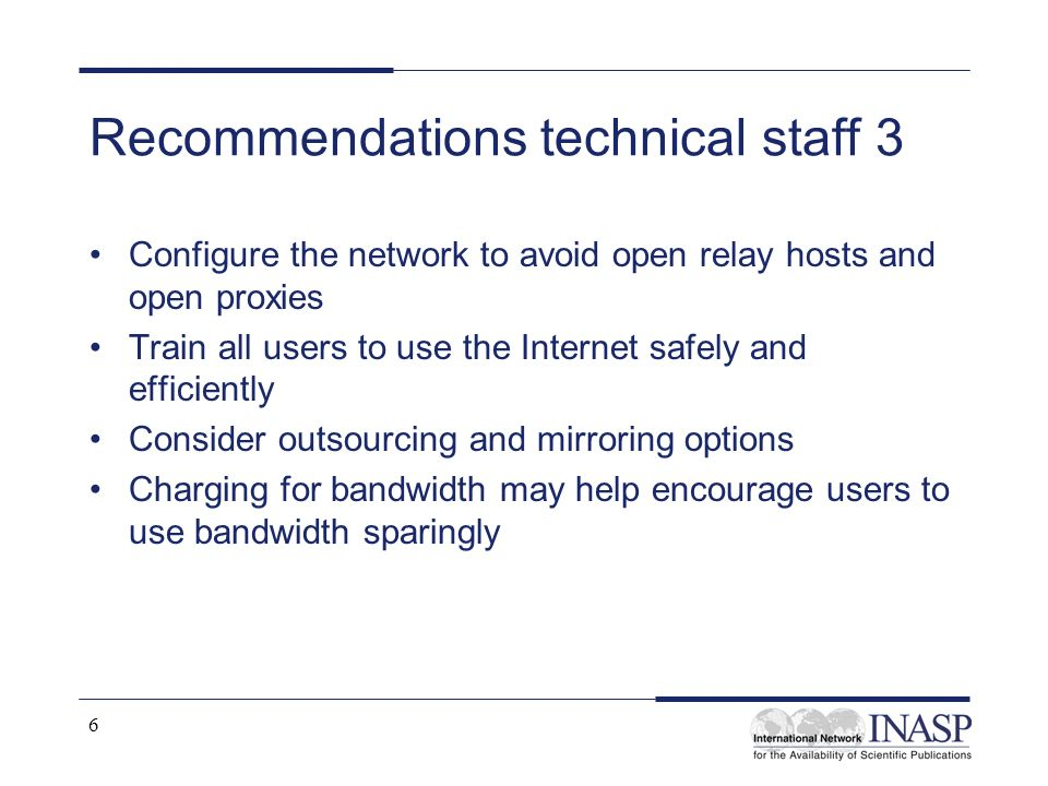 6 Recommendations technical staff 3 Configure the network to avoid open relay hosts and open proxies Train all users to use the Internet safely and efficiently Consider outsourcing and mirroring options Charging for bandwidth may help encourage users to use bandwidth sparingly