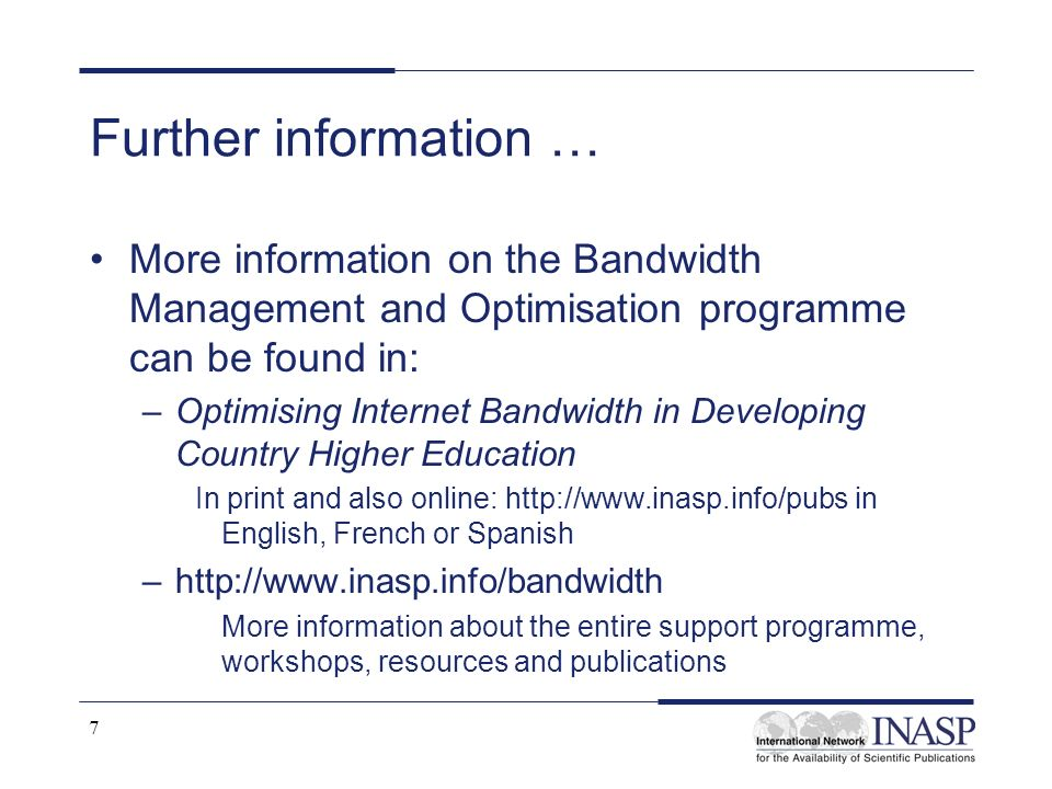 7 Further information … More information on the Bandwidth Management and Optimisation programme can be found in: –Optimising Internet Bandwidth in Dev