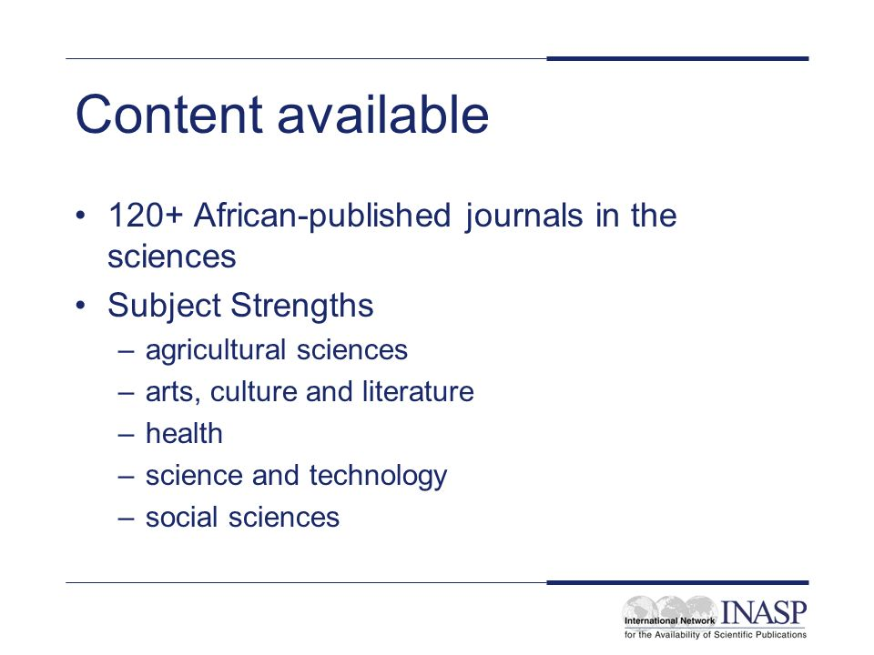 Content available 120+ African-published journals in the sciences Subject Strengths –agricultural sciences –arts, culture and literature –health –science and technology –social sciences