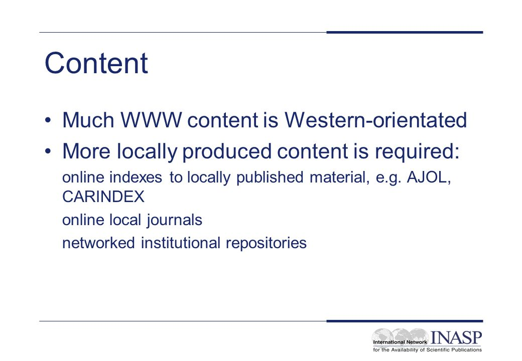 Content Much WWW content is Western-orientated More locally produced content is required: online indexes to locally published material, e.g.