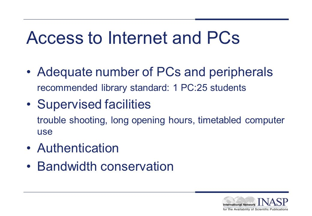 Access to Internet and PCs Adequate number of PCs and peripherals recommended library standard: 1 PC:25 students Supervised facilities trouble shooting, long opening hours, timetabled computer use Authentication Bandwidth conservation