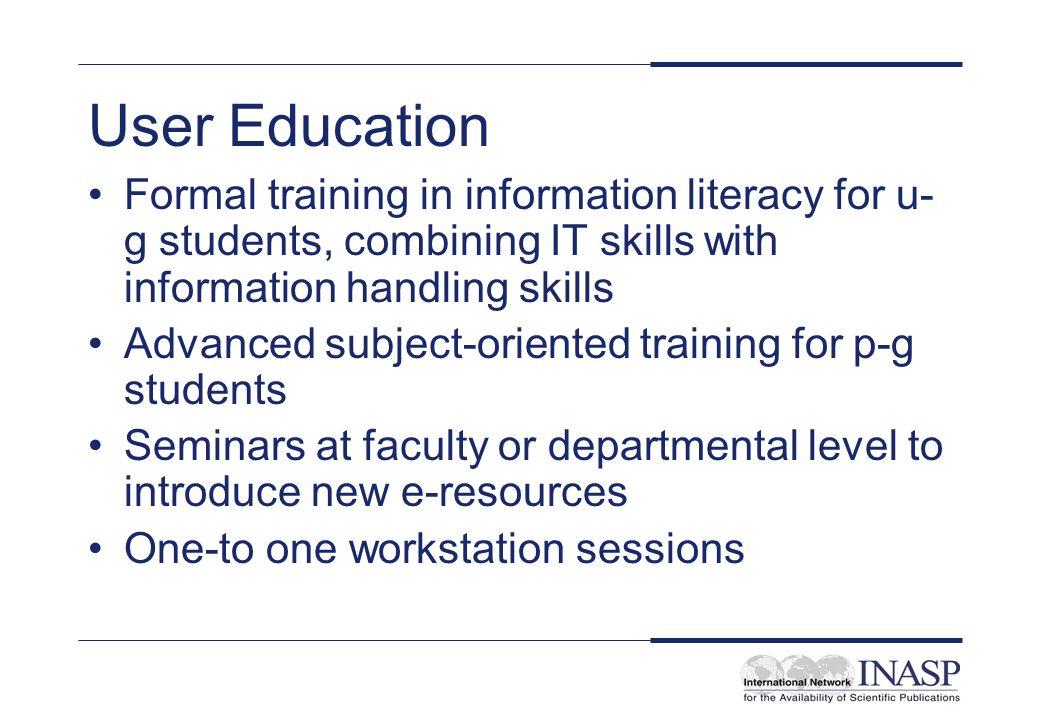 User Education Formal training in information literacy for u- g students, combining IT skills with information handling skills Advanced subject-oriented training for p-g students Seminars at faculty or departmental level to introduce new e-resources One-to one workstation sessions