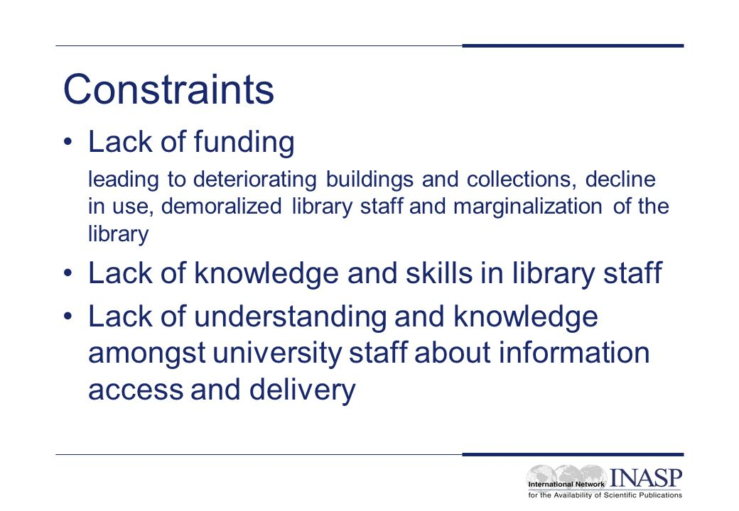 Constraints Lack of funding leading to deteriorating buildings and collections, decline in use, demoralized library staff and marginalization of the library Lack of knowledge and skills in library staff Lack of understanding and knowledge amongst university staff about information access and delivery