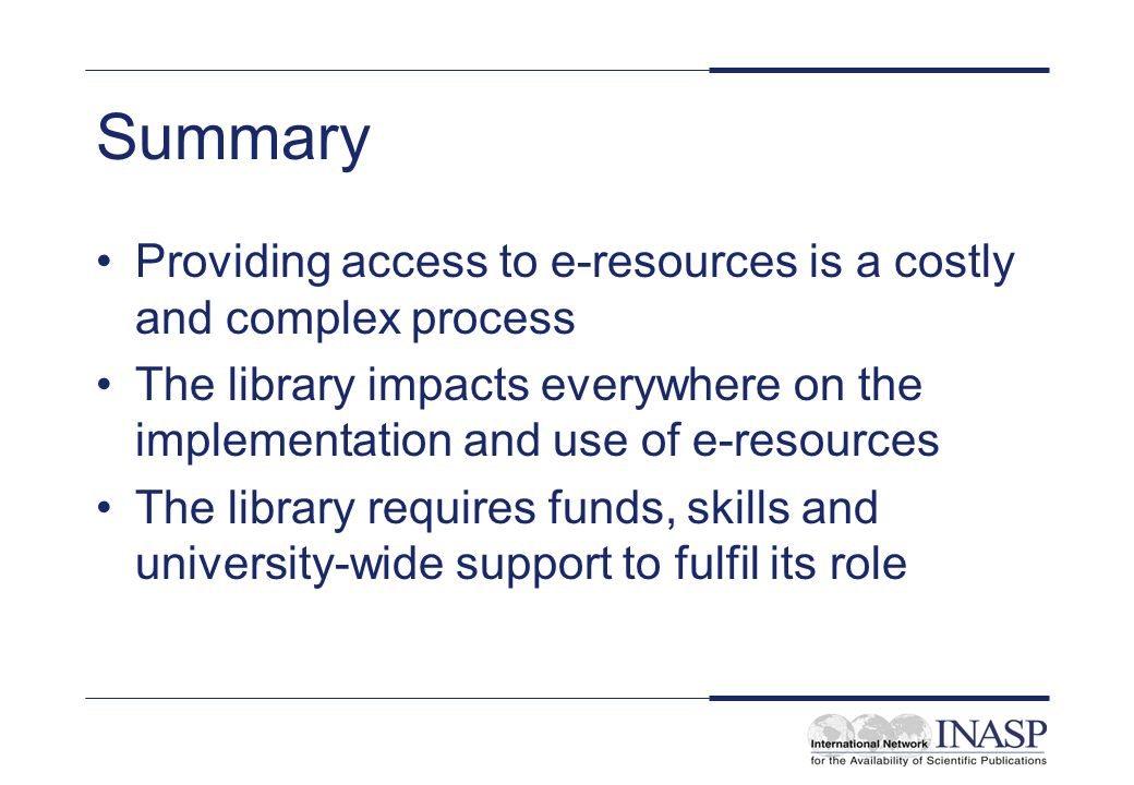 Summary Providing access to e-resources is a costly and complex process The library impacts everywhere on the implementation and use of e-resources The library requires funds, skills and university-wide support to fulfil its role